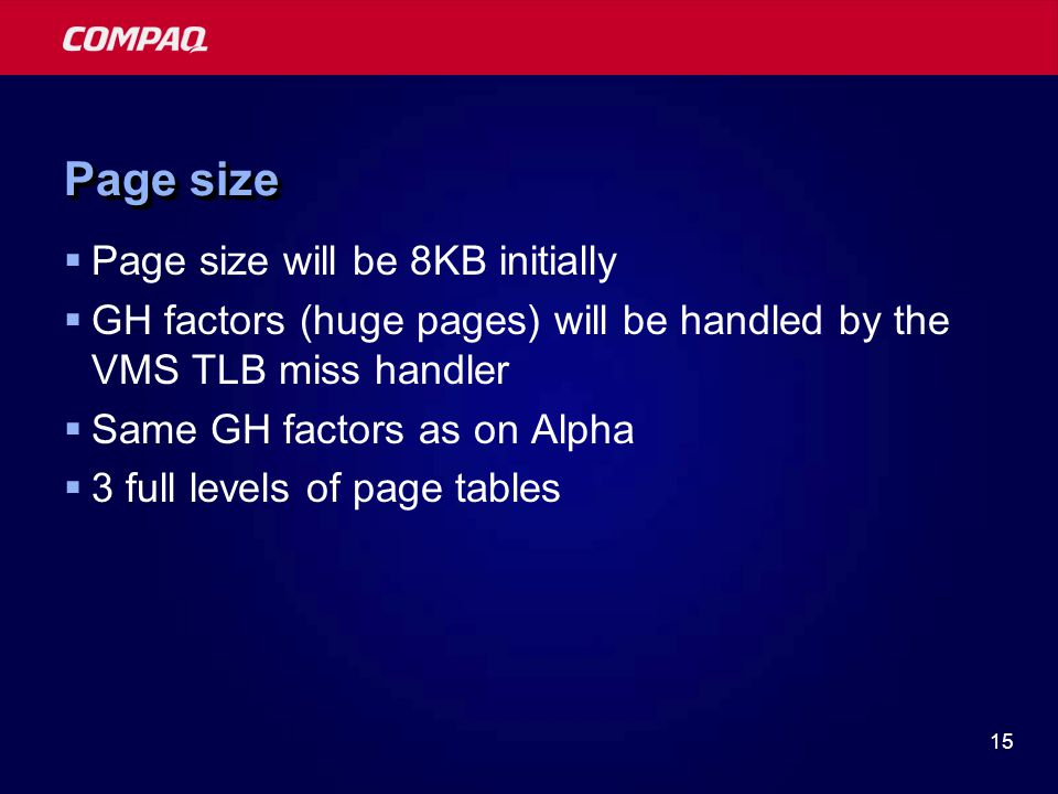 15 Page size  Page size will be 8KB initially  GH factors (huge pages) will be handled by the VMS TLB miss handler  Same GH factors as on Alpha  3