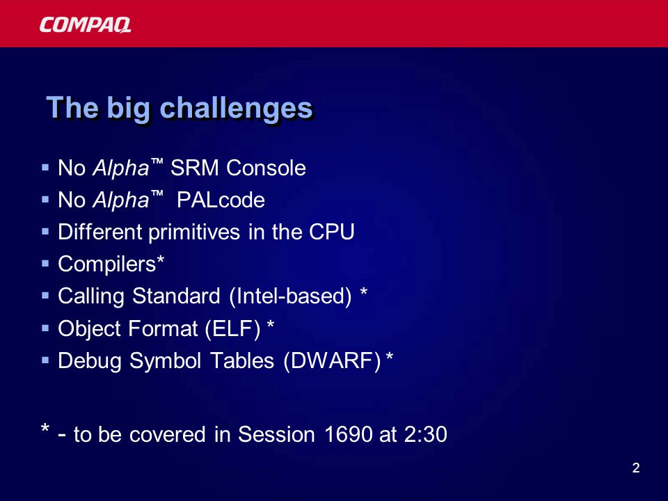 2 The big challenges  No Alpha ™ SRM Console  No Alpha ™ PALcode  Different primitives in the CPU  Compilers*  Calling Standard (Intel-based) * 