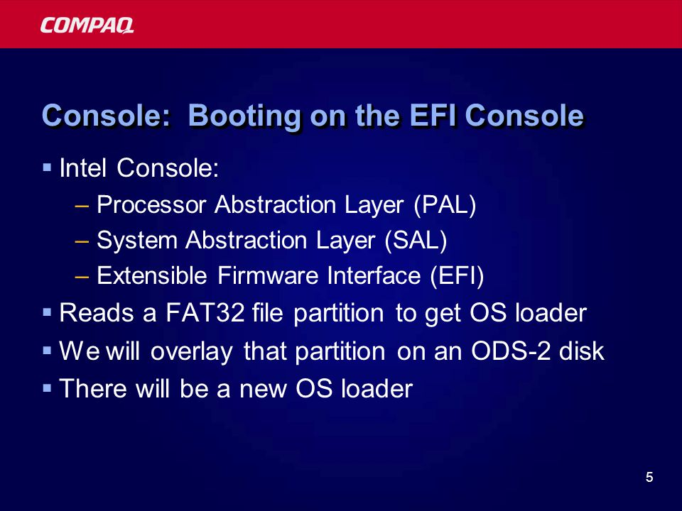 5 Console: Booting on the EFI Console  Intel Console: –Processor Abstraction Layer (PAL) –System Abstraction Layer (SAL) –Extensible Firmware Interfa