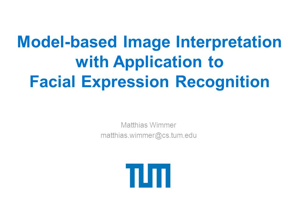 Model-based Image Interpretation with Application to Facial Expression Recognition Matthias Wimmer matthias.wimmer@cs.tum.edu
