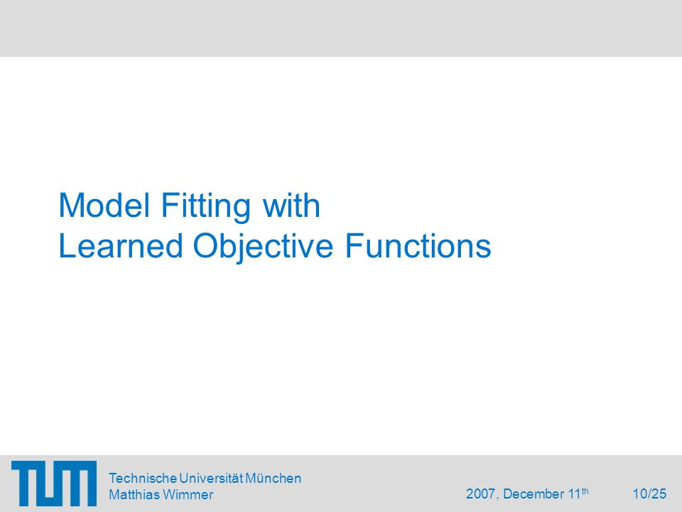 2007, December 11 th 10/25 Technische Universität München Matthias Wimmer Model Fitting with Learned Objective Functions