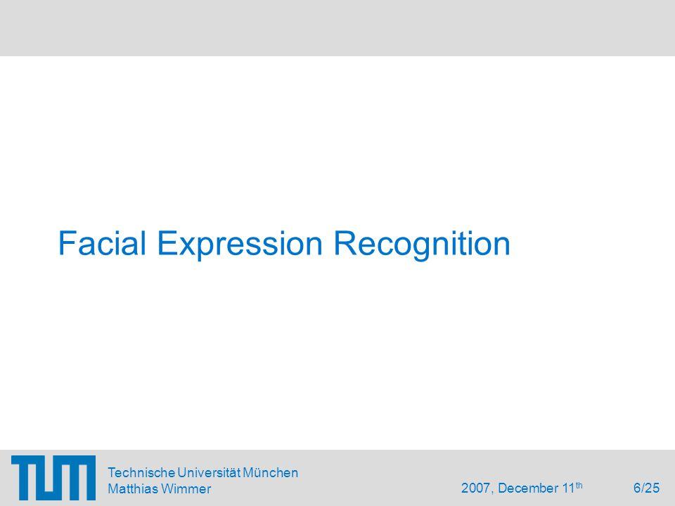 2007, December 11 th 6/25 Technische Universität München Matthias Wimmer Facial Expression Recognition