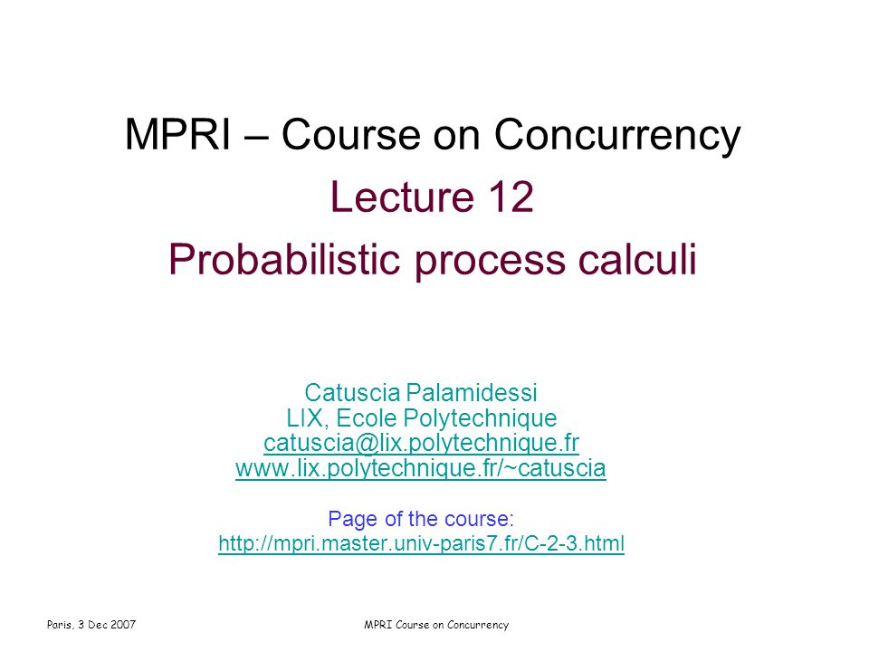 Paris, 3 Dec 2007MPRI Course on Concurrency MPRI – Course on Concurrency Lecture 12 Probabilistic process calculi Catuscia Palamidessi LIX, Ecole Polytechnique catuscia@lix.polytechnique.fr www.lix.polytechnique.fr/~catuscia Page of the course: http://mpri.master.univ-paris7.fr/C-2-3.html
