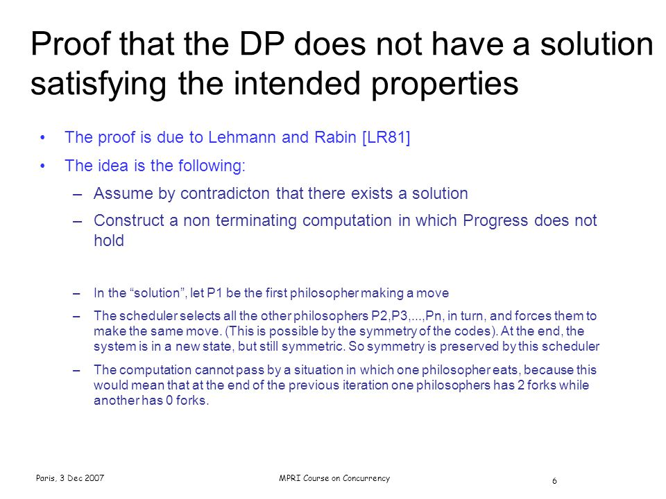 Paris, 3 Dec 2007MPRI Course on Concurrency 6 The proof is due to Lehmann and Rabin [LR81] The idea is the following: –Assume by contradicton that the