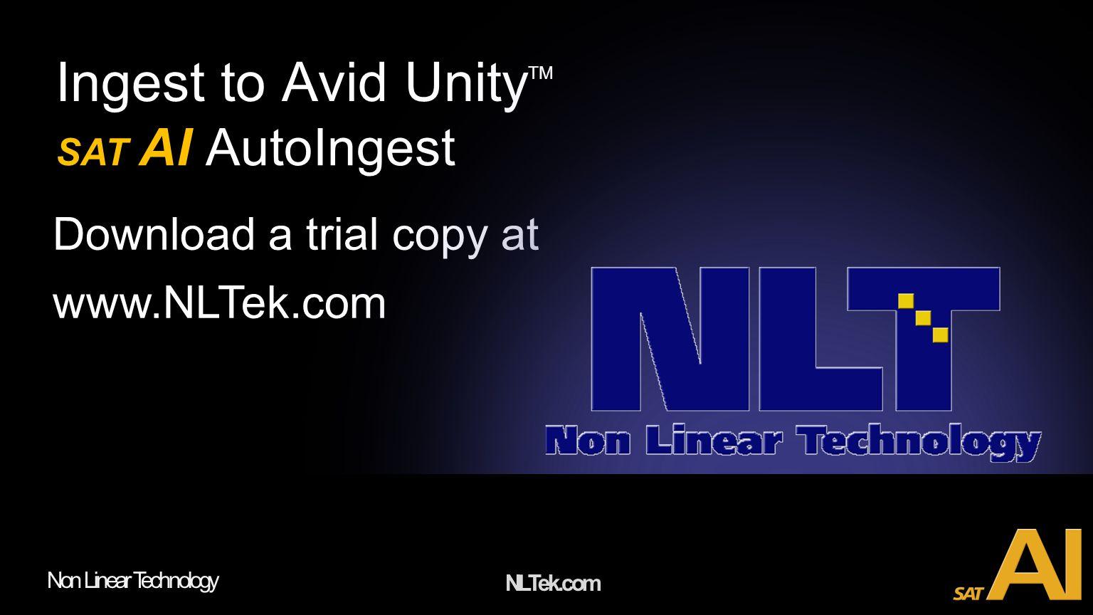 NLTek.com Non Linear Technology Ingest to Avid Unity TM SAT AI AutoIngest Download a trial copy at www.NLTek.com
