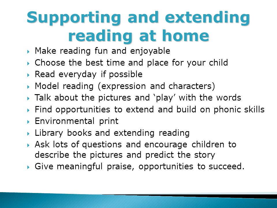 Supporting and extending reading at home  Make reading fun and enjoyable  Choose the best time and place for your child  Read everyday if possible  Model reading (expression and characters)  Talk about the pictures and 'play' with the words  Find opportunities to extend and build on phonic skills  Environmental print  Library books and extending reading  Ask lots of questions and encourage children to describe the pictures and predict the story  Give meaningful praise, opportunities to succeed.
