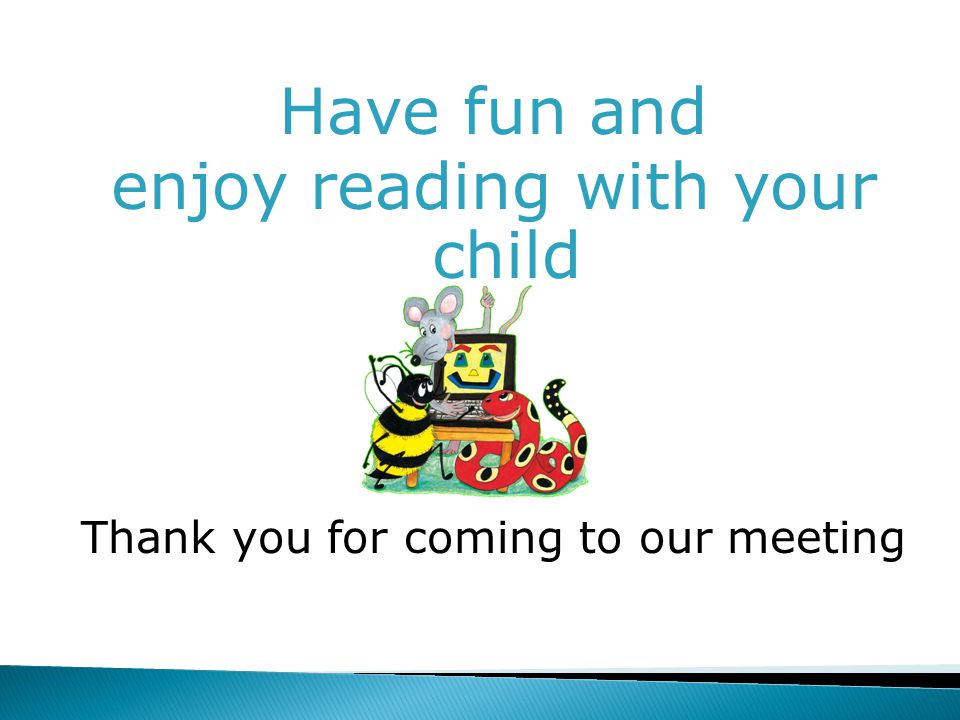 Have fun and enjoy reading with your child Thank you for coming to our meeting