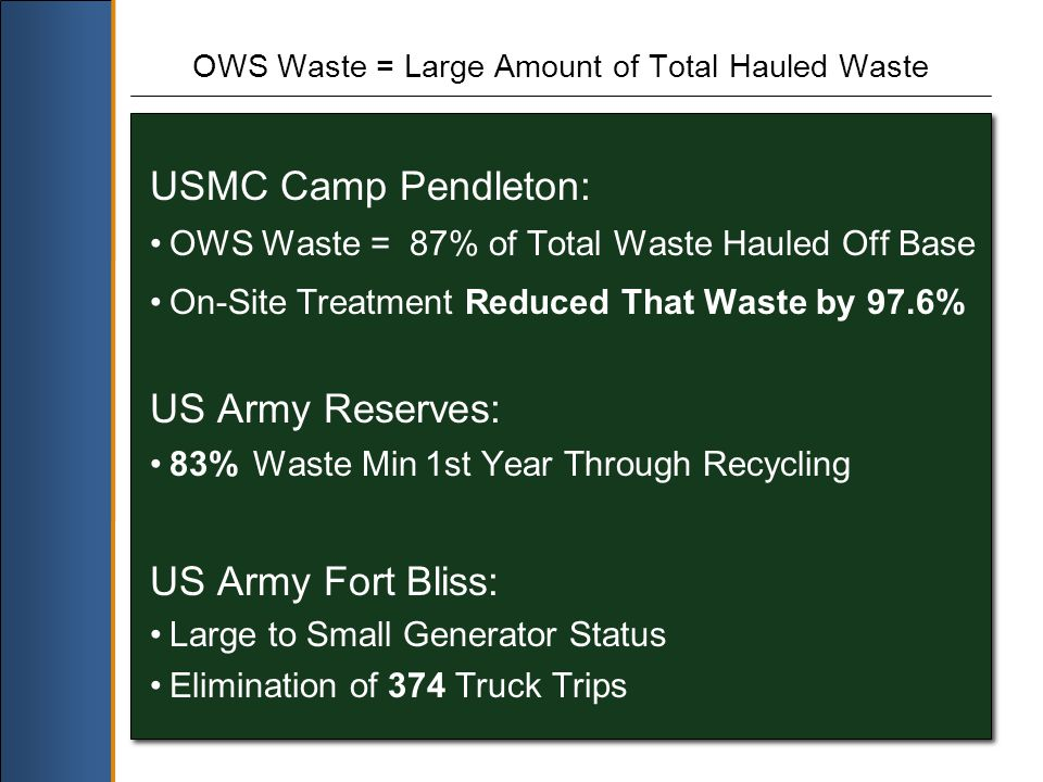 OWS Waste = Large Amount of Total Hauled Waste USMC Camp Pendleton: OWS Waste = 87% of Total Waste Hauled Off Base On-Site Treatment Reduced That Waste by 97.6% US Army Reserves: 83% Waste Min 1st Year Through Recycling US Army Fort Bliss: Large to Small Generator Status Elimination of 374 Truck Trips