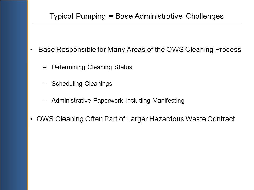 Typical Pumping = Base Administrative Challenges Base Responsible for Many Areas of the OWS Cleaning Process – Determining Cleaning Status – Scheduling Cleanings – Administrative Paperwork Including Manifesting OWS Cleaning Often Part of Larger Hazardous Waste Contract