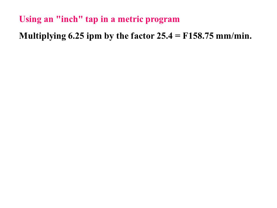 Using an inch tap in a metric program Multiplying 6.25 ipm by the factor 25.4 = F158.75 mm/min.