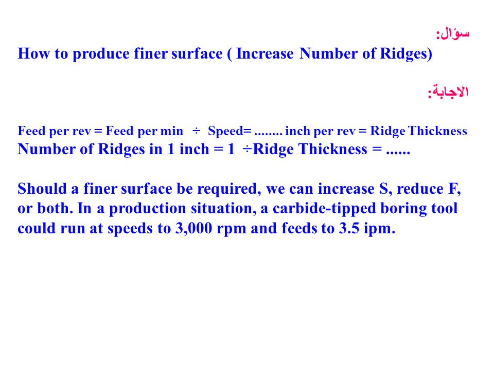 سؤال: How to produce finer surface ( Increase Number of Ridges) الاجابة: Feed per rev = Feed per min ÷ Speed=........ inch per rev = Ridge Thickness N