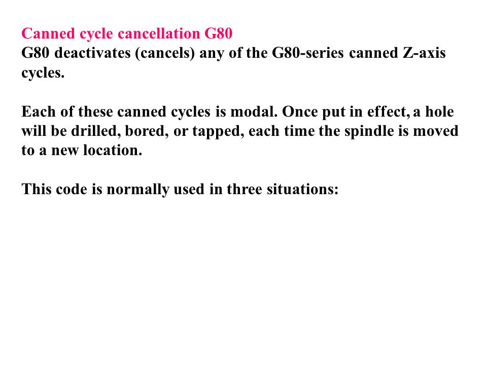 Canned cycle cancellation G80 G80 deactivates (cancels) any of the G80-series canned Z-axis cycles. Each of these canned cycles is modal. Once put in