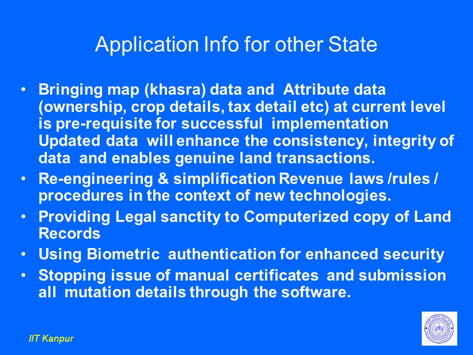 IIT Kanpur Application Info for other State Bringing map (khasra) data and Attribute data (ownership, crop details, tax detail etc) at current level is pre-requisite for successful implementation Updated data will enhance the consistency, integrity of data and enables genuine land transactions.