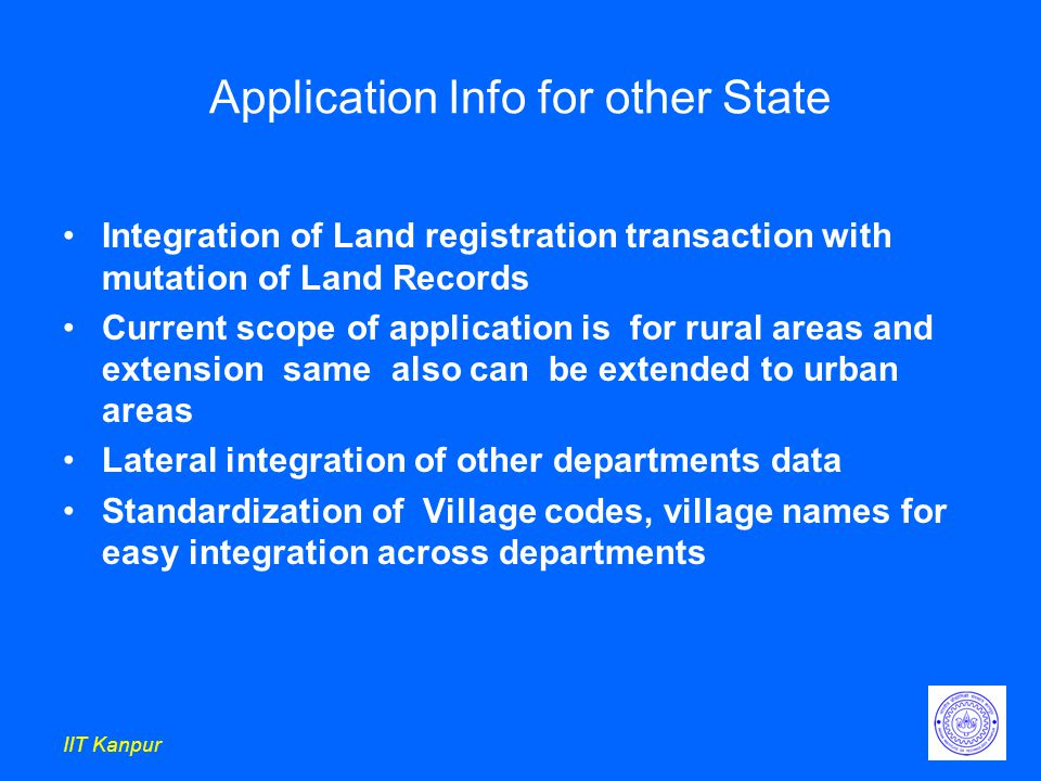 IIT Kanpur Application Info for other State Integration of Land registration transaction with mutation of Land Records Current scope of application is for rural areas and extension same also can be extended to urban areas Lateral integration of other departments data Standardization of Village codes, village names for easy integration across departments