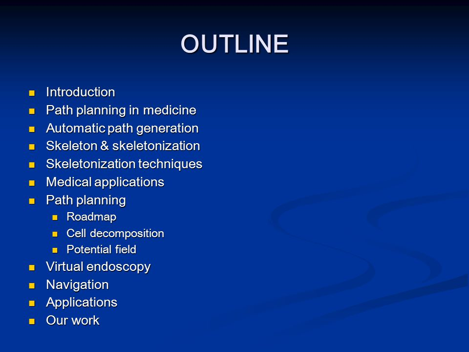 OUTLINE Introduction Introduction Path planning in medicine Path planning in medicine Automatic path generation Automatic path generation Skeleton & s