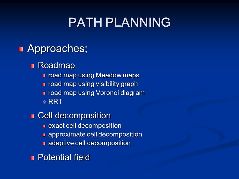 PATH PLANNING Approaches; Roadmap road map using Meadow maps road map using visibility graph road map using Voronoi diagram RRRRRT Cell decomposit