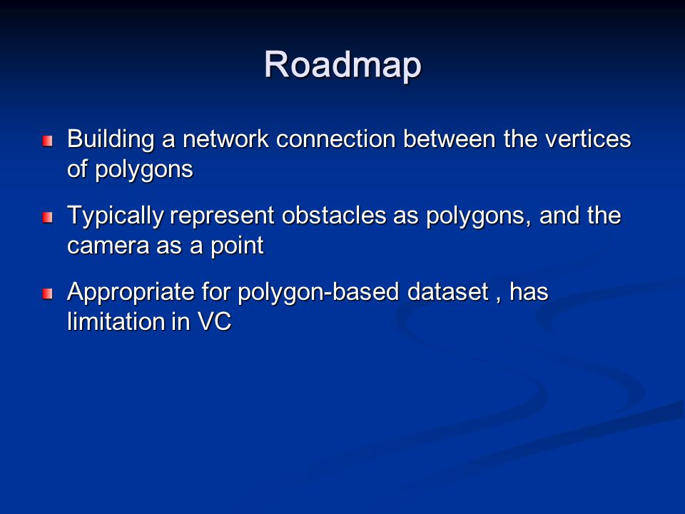 Roadmap Building a network connection between the vertices of polygons Typically represent obstacles as polygons, and the camera as a point Appropriat