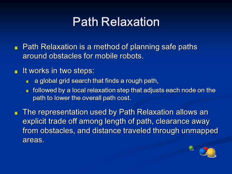 Path Relaxation Path Relaxation is a method of planning safe paths around obstacles for mobile robots. It works in two steps: a global grid search tha