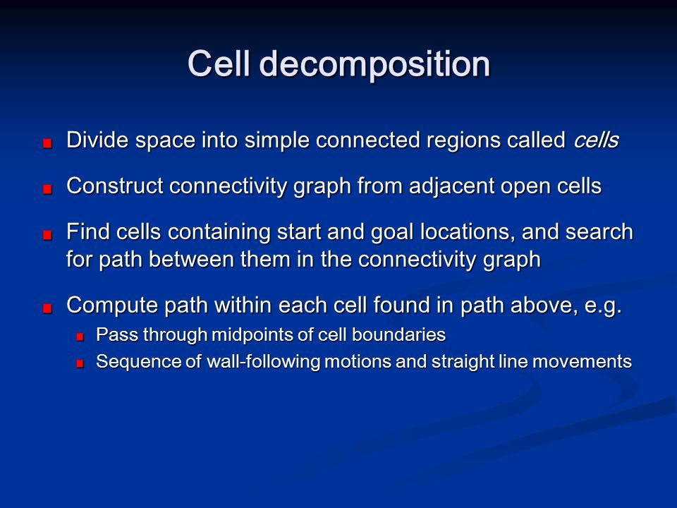 Cell decomposition Divide space into simple connected regions called cells Construct connectivity graph from adjacent open cells Find cells containing
