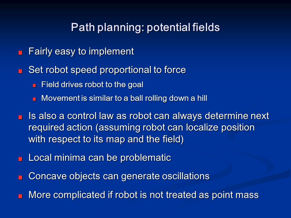 Path planning: potential fields Fairly easy to implement Set robot speed proportional to force Field drives robot to the goal Movement is similar to a