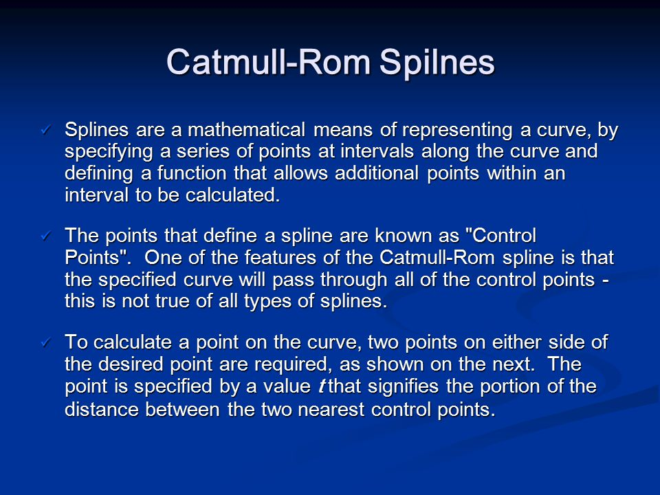 Catmull-Rom Spilnes Splines are a mathematical means of representing a curve, by specifying a series of points at intervals along the curve and defini
