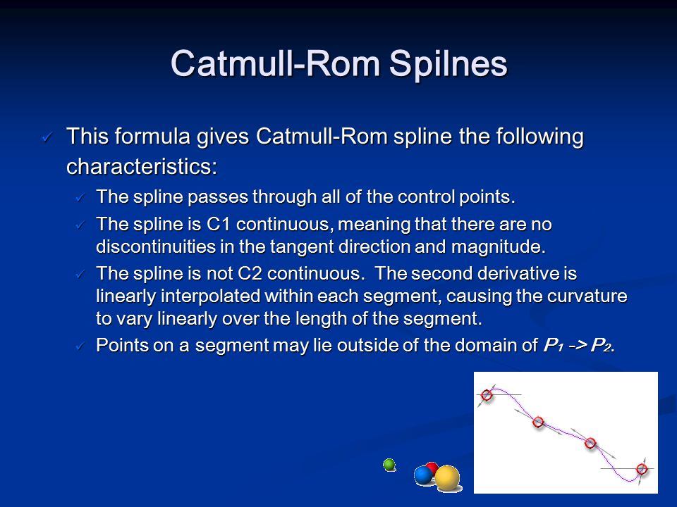 Catmull-Rom Spilnes This formula gives Catmull-Rom spline the following characteristics: This formula gives Catmull-Rom spline the following character