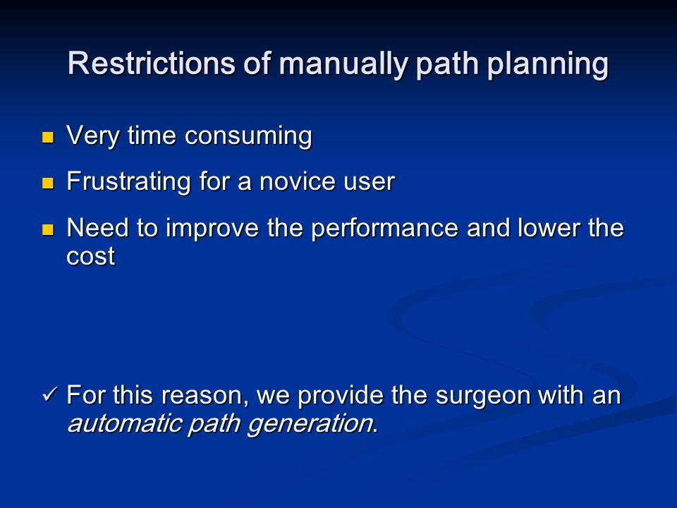 Automatic Path Generation Surgeon loads a 3D model Surgeon loads a 3D model Defines a start and an end point Defines a start and an end point Program returns an optimal path centered inside the model Program returns an optimal path centered inside the model The user can fly-through the path and/or edit it manually The user can fly-through the path and/or edit it manually