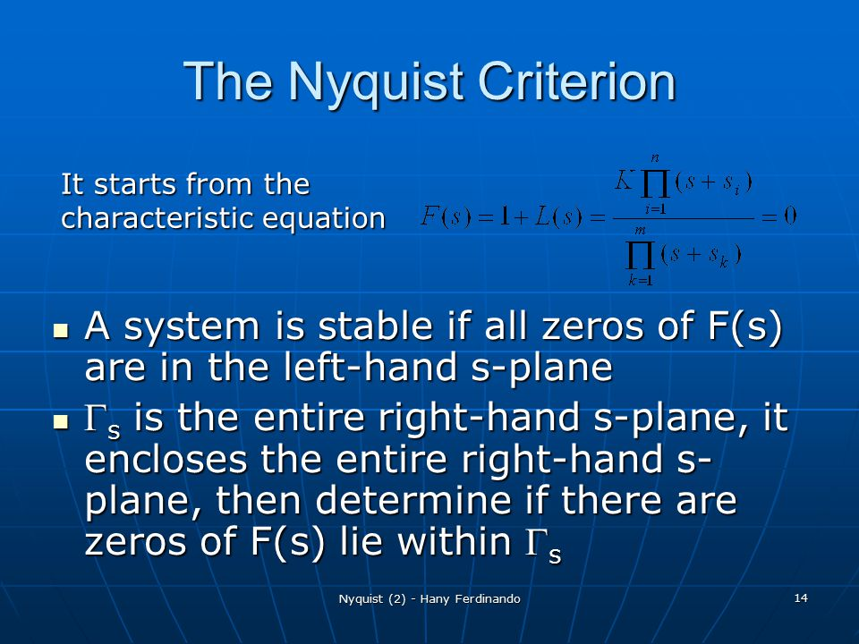 Nyquist (2) - Hany Ferdinando 14 The Nyquist Criterion A system is stable if all zeros of F(s) are in the left-hand s-plane A system is stable if all zeros of F(s) are in the left-hand s-plane  s is the entire right-hand s-plane, it encloses the entire right-hand s- plane, then determine if there are zeros of F(s) lie within  s  s is the entire right-hand s-plane, it encloses the entire right-hand s- plane, then determine if there are zeros of F(s) lie within  s It starts from the characteristic equation