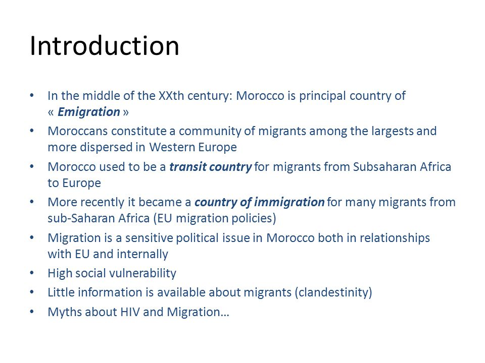 Introduction In the middle of the XXth century: Morocco is principal country of « Emigration » Moroccans constitute a community of migrants among the largests and more dispersed in Western Europe Morocco used to be a transit country for migrants from Subsaharan Africa to Europe More recently it became a country of immigration for many migrants from sub-Saharan Africa (EU migration policies) Migration is a sensitive political issue in Morocco both in relationships with EU and internally High social vulnerability Little information is available about migrants (clandestinity) Myths about HIV and Migration…