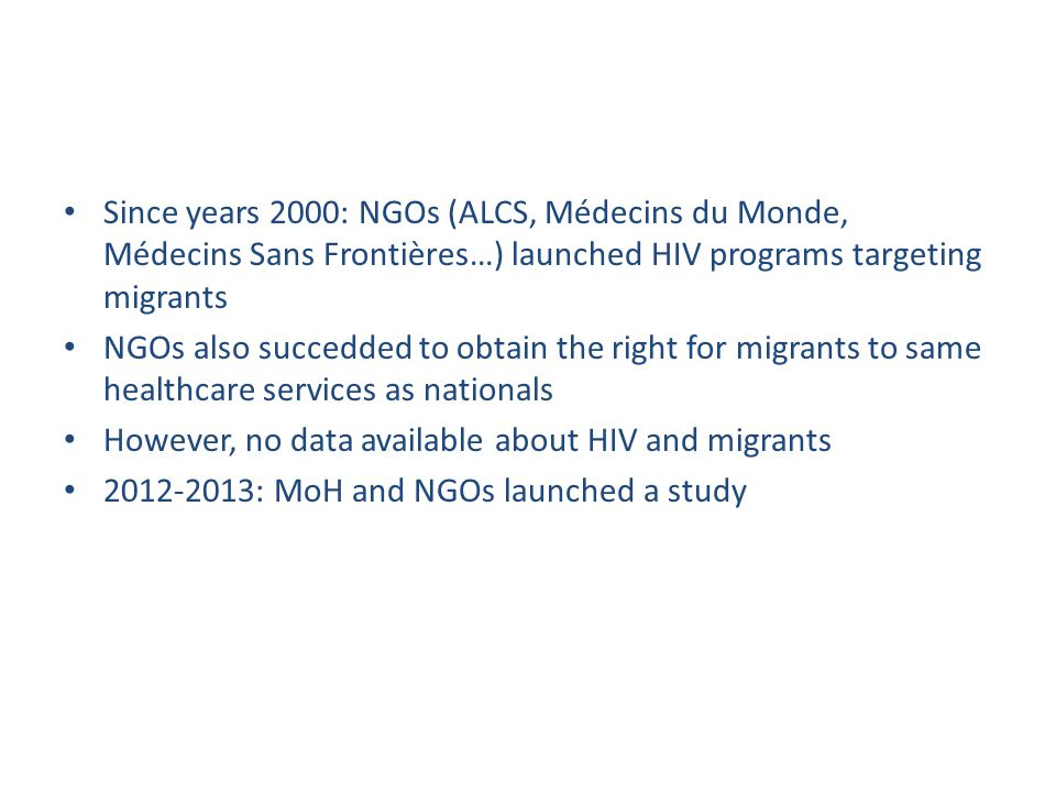 Since years 2000: NGOs (ALCS, Médecins du Monde, Médecins Sans Frontières…) launched HIV programs targeting migrants NGOs also succedded to obtain the right for migrants to same healthcare services as nationals However, no data available about HIV and migrants 2012-2013: MoH and NGOs launched a study