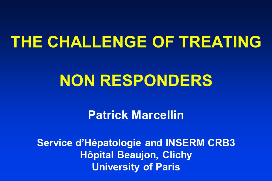 THE CHALLENGE OF TREATING NON RESPONDERS Patrick Marcellin Service d'Hépatologie and INSERM CRB3 Hôpital Beaujon, Clichy University of Paris