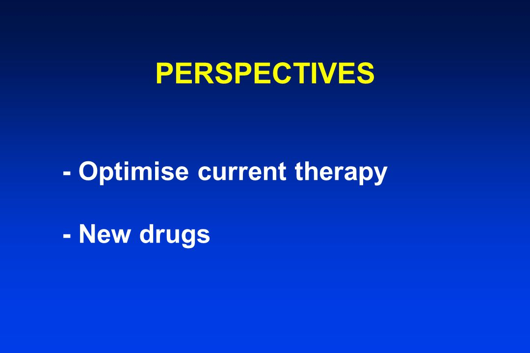 PERSPECTIVES - Optimise current therapy - New drugs