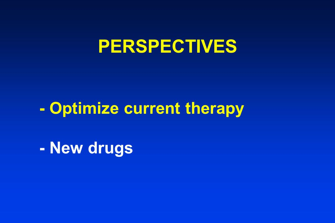 PERSPECTIVES - Optimize current therapy - New drugs