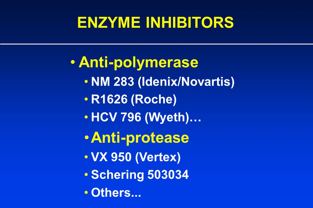 ENZYME INHIBITORS Anti-polymerase NM 283 (Idenix/Novartis) R1626 (Roche) HCV 796 (Wyeth)… Anti-protease VX 950 (Vertex) Schering 503034 Others...