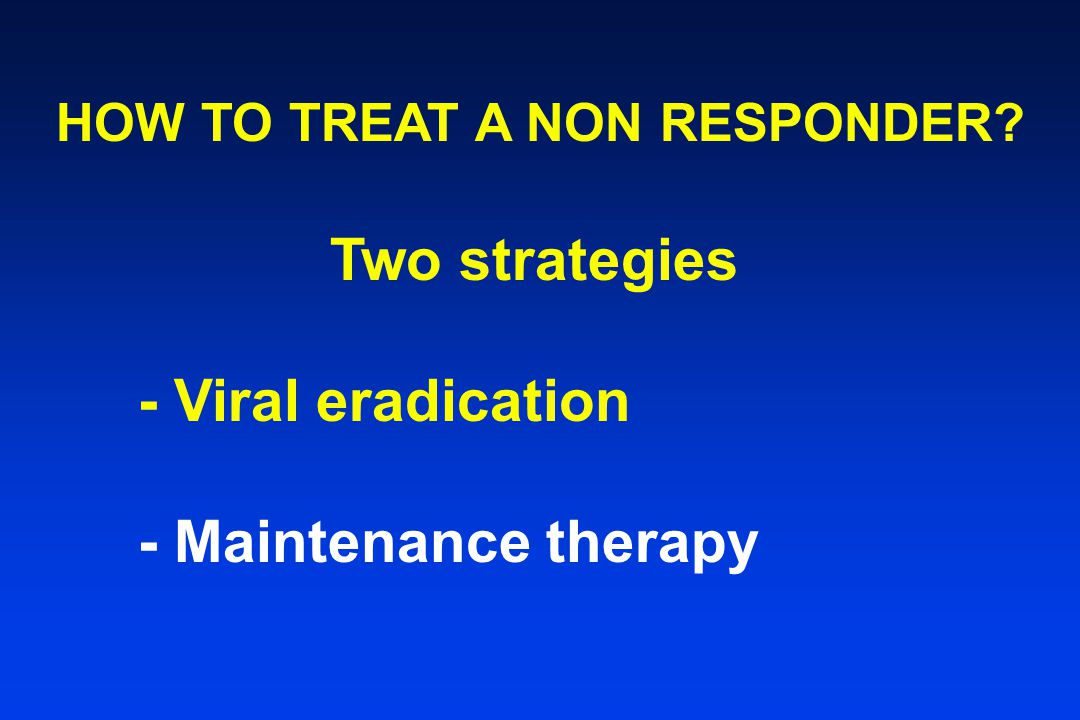 HOW TO TREAT A NON RESPONDER Two strategies - Viral eradication - Maintenance therapy