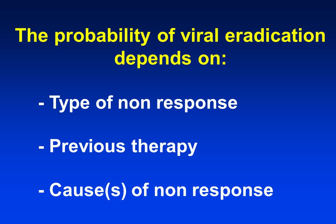 The probability of viral eradication depends on: - Type of non response - Previous therapy - Cause(s) of non response