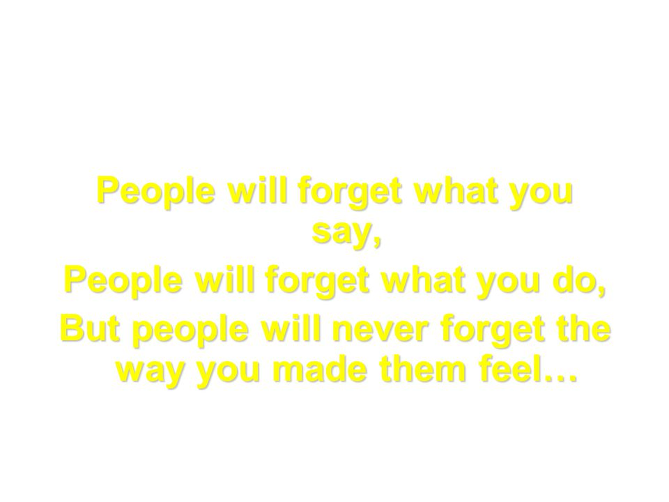 People will forget what you say, People will forget what you do, But people will never forget the way you made them feel…