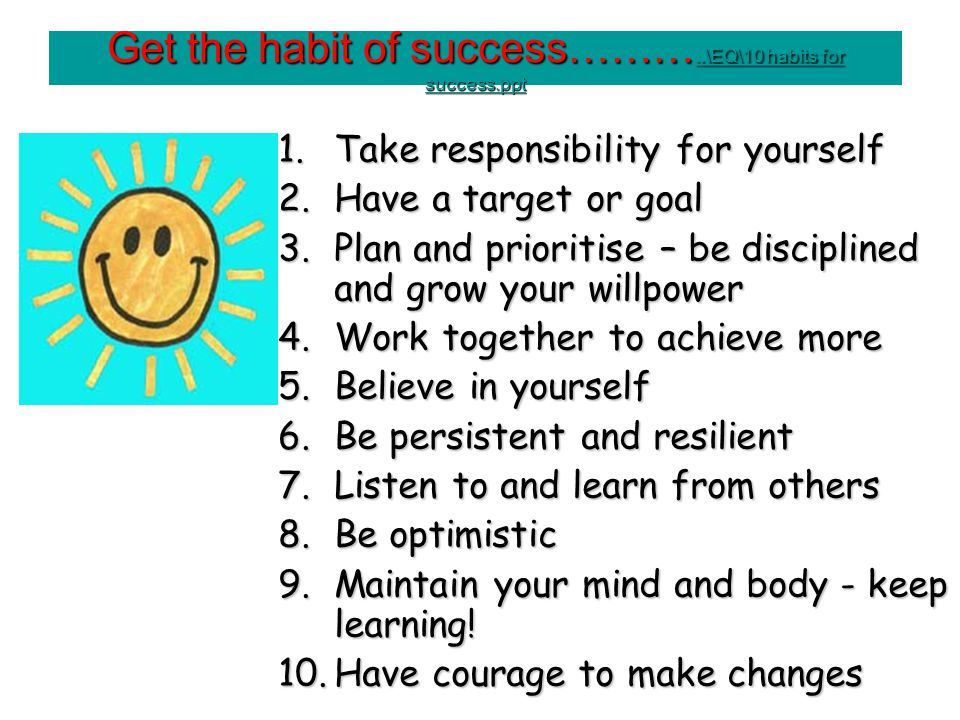 Get the habit of success………..\EQ\10 habits for success.ppt..\EQ\10 habits for success.ppt..\EQ\10 habits for success.ppt 1.Take responsibility for yourself 2.Have a target or goal 3.Plan and prioritise – be disciplined and grow your willpower 4.Work together to achieve more 5.Believe in yourself 6.Be persistent and resilient 7.Listen to and learn from others 8.Be optimistic 9.Maintain your mind and body - keep learning.