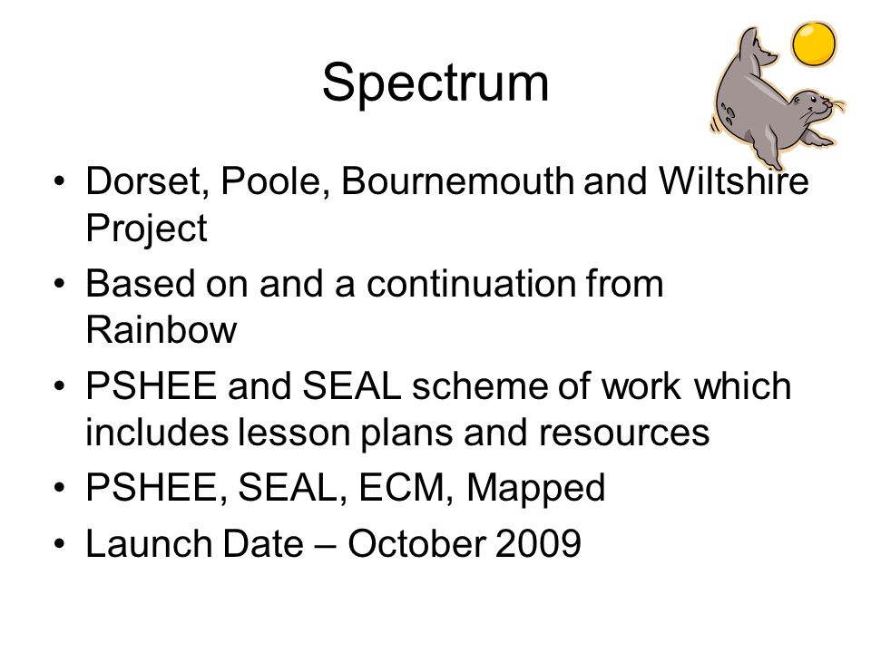 Spectrum Dorset, Poole, Bournemouth and Wiltshire Project Based on and a continuation from Rainbow PSHEE and SEAL scheme of work which includes lesson plans and resources PSHEE, SEAL, ECM, Mapped Launch Date – October 2009