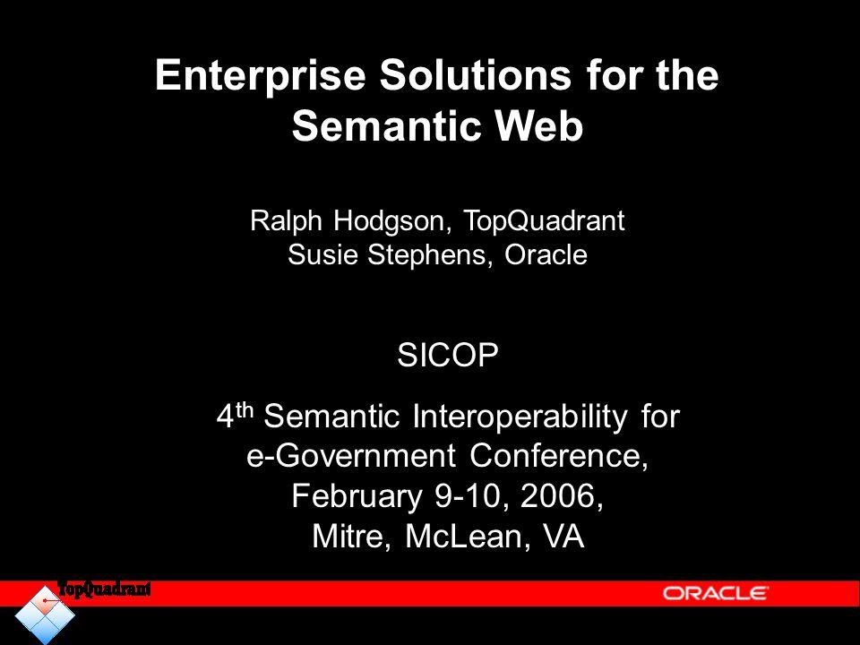 Enterprise Solutions for the Semantic Web Ralph Hodgson, TopQuadrant Susie Stephens, Oracle SICOP 4 th Semantic Interoperability for e-Government Conf