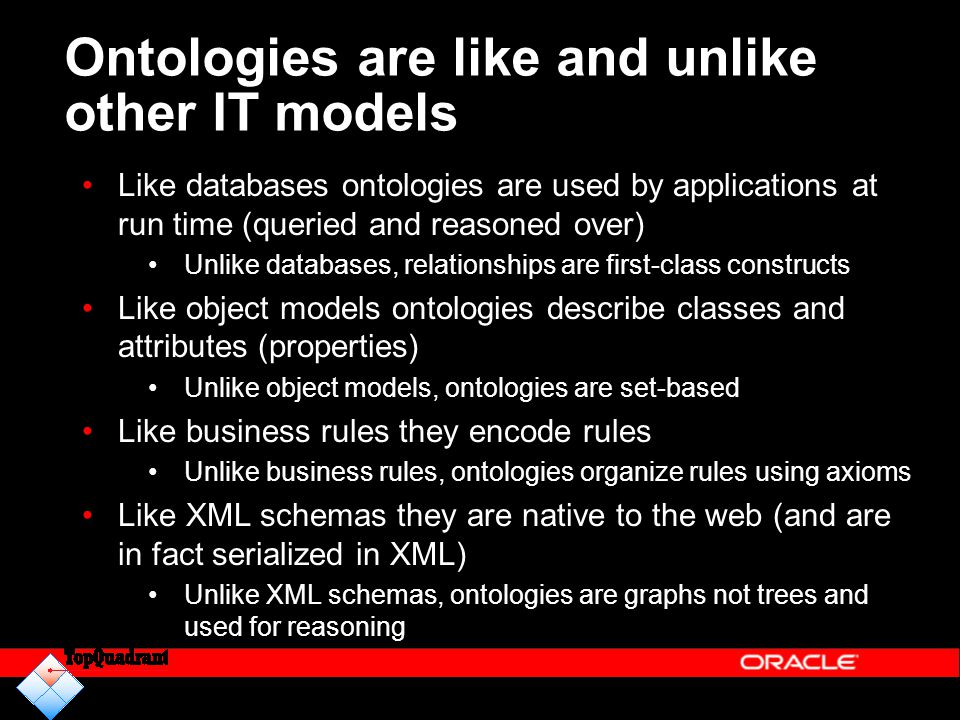 Ontologies are like and unlike other IT models Like databases ontologies are used by applications at run time (queried and reasoned over) Unlike datab