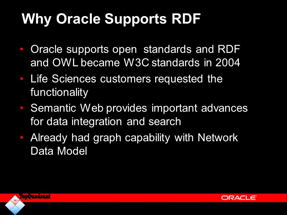 Why Oracle Supports RDF Oracle supports open standards and RDF and OWL became W3C standards in 2004 Life Sciences customers requested the functionalit