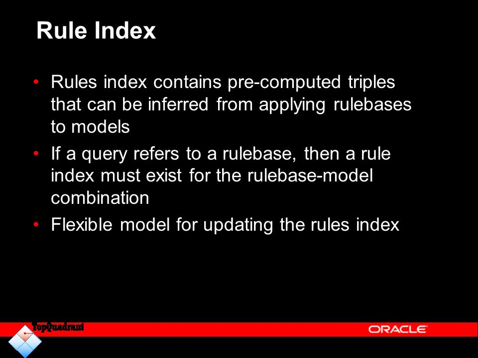 Rule Index Rules index contains pre-computed triples that can be inferred from applying rulebases to models If a query refers to a rulebase, then a rule index must exist for the rulebase-model combination Flexible model for updating the rules index