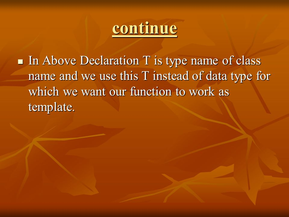 continue In Above Declaration T is type name of class name and we use this T instead of data type for which we want our function to work as template.