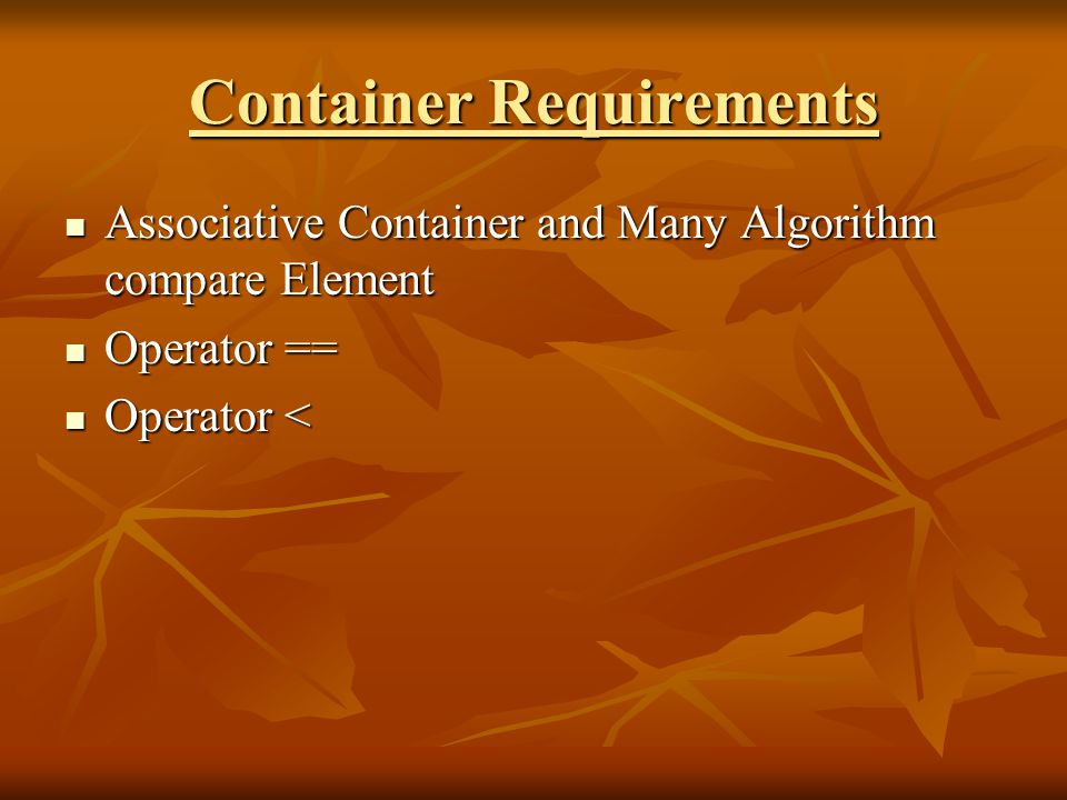 Container Requirements Associative Container and Many Algorithm compare Element Associative Container and Many Algorithm compare Element Operator == Operator == Operator < Operator <