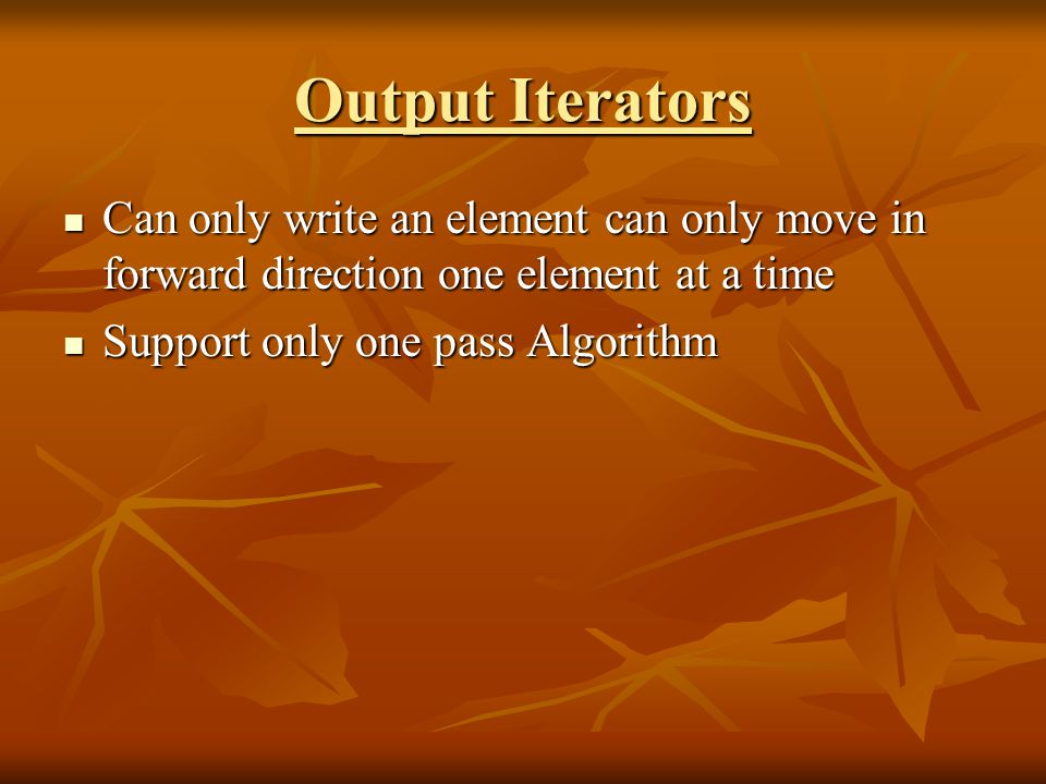 Output Iterators Can only write an element can only move in forward direction one element at a time Can only write an element can only move in forward direction one element at a time Support only one pass Algorithm Support only one pass Algorithm