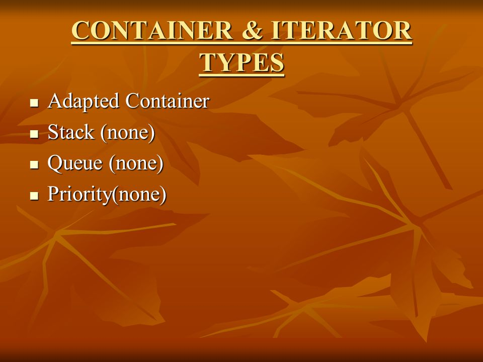 CONTAINER & ITERATOR TYPES Adapted Container Adapted Container Stack (none) Stack (none) Queue (none) Queue (none) Priority(none) Priority(none)