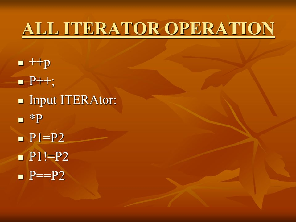 ALL ITERATOR OPERATION Output Iterator: Output Iterator: *P *P P1=P2 P1=P2 Forward Iterator: Forward Iterator: Combine op of both input and Output Combine op of both input and Output Bidirection : Bidirection : --p --p P-- P--