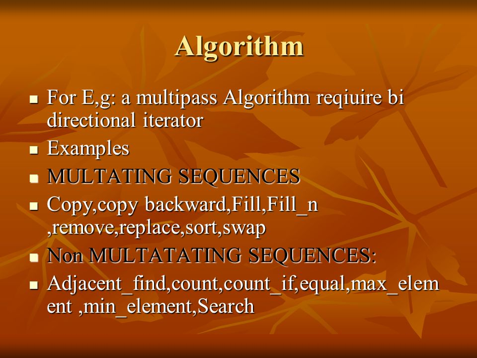 Algorithm For E,g: a multipass Algorithm reqiuire bi directional iterator For E,g: a multipass Algorithm reqiuire bi directional iterator Examples Examples MULTATING SEQUENCES MULTATING SEQUENCES Copy,copy backward,Fill,Fill_n,remove,replace,sort,swap Copy,copy backward,Fill,Fill_n,remove,replace,sort,swap Non MULTATATING SEQUENCES: Non MULTATATING SEQUENCES: Adjacent_find,count,count_if,equal,max_elem ent,min_element,Search Adjacent_find,count,count_if,equal,max_elem ent,min_element,Search