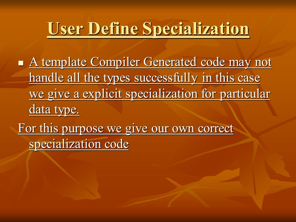 User Define Specialization A template Compiler Generated code may not handle all the types successfully in this case we give a explicit specialization for particular data type.